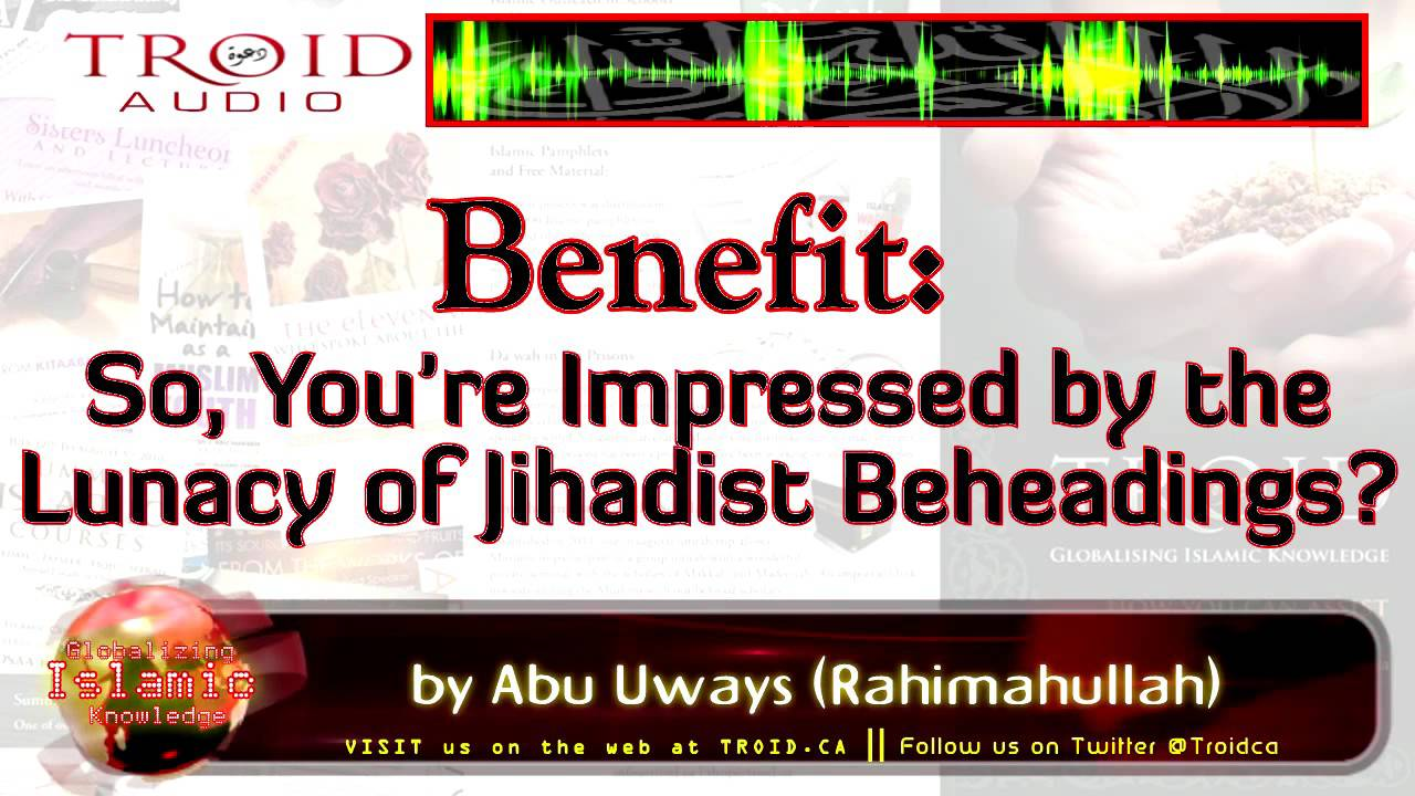 So, You're Impressed by the Lunacy of Jihadist Beheadings ?