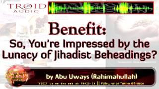 So, You're Impressed by the Lunacy of Jihadist Beheadings ?