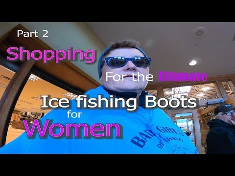 Part 2 Shopping For The Ultimate Ice Fishing Boots ..... Women!