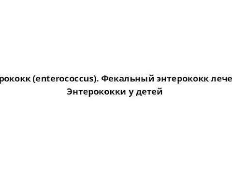 Энтерококк (enterococcus). Фекальный энтерококк лечение. Энтерококки у детей