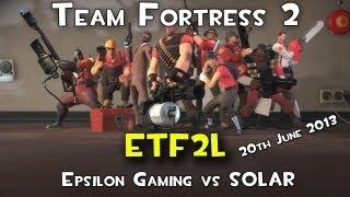 Team Fortress2 (ETF2L) - Epsilon v SOLAR -19th of June 2013