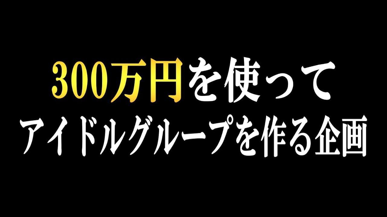 300万円を使ってアイドルグループを作る企画