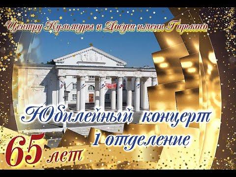 Юбилейный концерт  к 65- летию Центра Культуры и Досуга имени Горького 1 отделение