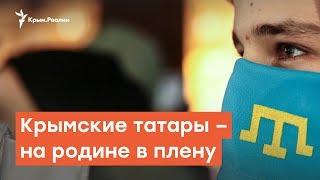 Крымские татары – на родине в плену | Радио Крым.Реалии