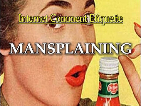 "Internet Comment Etiquette: ""Mansplaining"""
