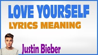 """Love Yourself"" Lyrics Meaning Justin Bieber"