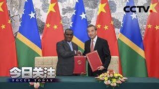 《今日关注》 20190921 中国和所罗门群岛建交 坚持一中原则势不可挡| CCTV中文国际