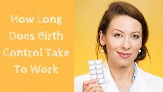 How Long Does Birth Control Take To Work ?
