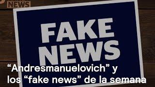 """""""Andresmanuelovich"""" y los """"fake news"""" de la semana - Fake News"""