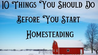 10 Things You Should Do Before You Start Homesteading