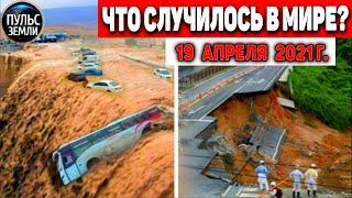 Катаклизмы за день 19 АПРЕЛЯ 2021 Пульс Земли в мире событие дня Flooding Lluviassnowchuva