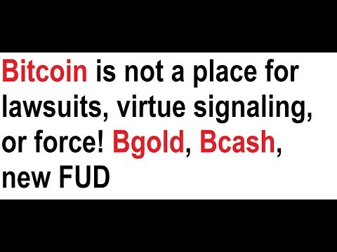Bitcoin is not a place for lawsuits, virtue signaling, or force! Bgold, Bcash, new FUD