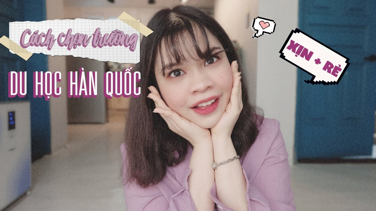 CÁCH CHỌN TRƯỜNG ĐẠI HỌC XỊN + RẺ Ở HÀN QUỐC    Du học Hàn Quốc    Cô Tiên's tips