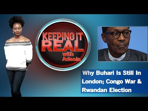 Keeping It Real With Adeola - 273 (Why Buhari Is Still In London; Congo War & Rwandan Election)