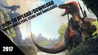 How to Upload/Download a Character Items and Dinosaur on Ark Survival Evolved 2017