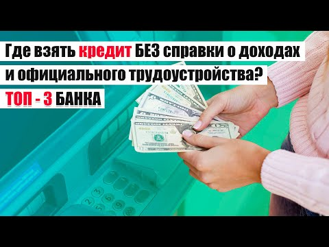 Где взять кредит без справки о доходах и официального трудоустройства | Лучшие варианты!