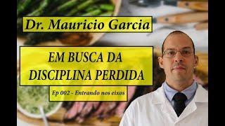 Em busca da disciplina perdida com Dr Mauricio Garcia - Ep 002, Entrando nos eixos