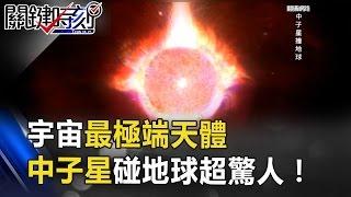 宇宙中最極端的天體 神奇的中子星碰到地球比ID4毀滅還驚人!? 關鍵時刻 20170504-5 黃創夏 傅鶴齡