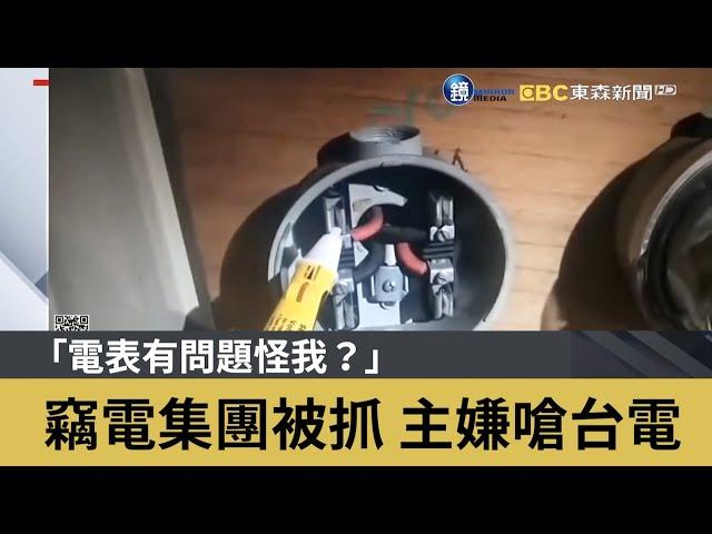 「電表有問題怪我?」竊電集團被抓 主嫌嗆台電|鏡週刊X東森新聞