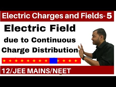 Electric Charges and Fields 05 || Electric Field  Part 2 -Continuous Charge Distribution JEE /NEET
