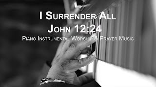 I Surrender All (John 12:24) - Piano Worship Prayer Soaking Music