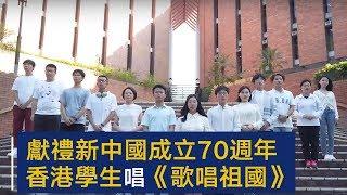 献礼新中国成立70周年 香港八大高校学生齐唱《歌唱祖国》 | CCTV