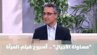 """""""مساواة الأجيال"""" .. أسبوع فيلم المرأة - زياد الشيخ"""