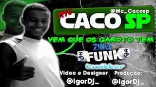 MC CACO SP - VEM QUE OS GAROTO TEM - ( DJ IGOR EQP.PLAY SOM )