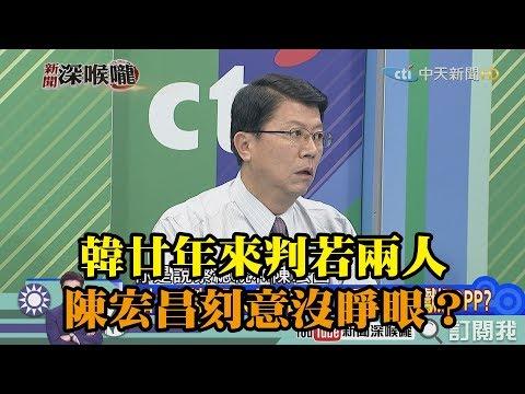 《新聞深喉嚨》精彩片段 韓廿年來判若兩人 陳宏昌刻意沒睜眼?做球獻媚DPP?