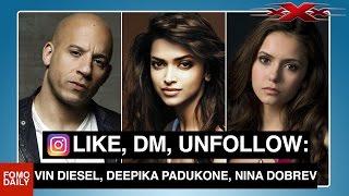 Like, DM, Unfollow: Vin Diesel, Deepika Padukone, Nina Dobrev
