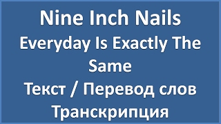 Nine Inch Nails Everyday Is Exactly The Same текст перевод и транскрипция слов