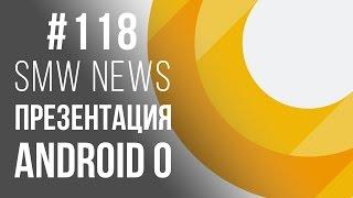 Итоги Google I/O 2017, Android О, Kirin 970, Moto Z2, Xiaomi Mi Max 2, (SMW News 118)