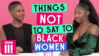 Things Not To Say To Black Women