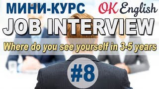 JOB INTERVIEW Урок 8/12 Where do you see yourself in 3-5 years?    OK English