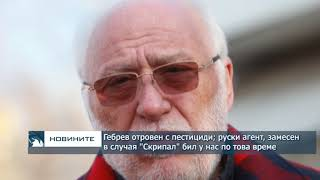 """Гебрев отровен с пестициди; руски агент, замесен в случая """"Скрипал"""", бил у нас по това време"""