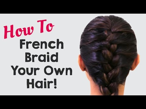 How To French Braid Your Own Hair 2018