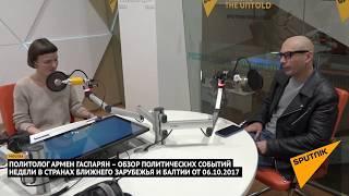 Армен Гаспарян – обзор событий недели в странах  Ближнего Зарубежья и Балтии от 06.10.2017