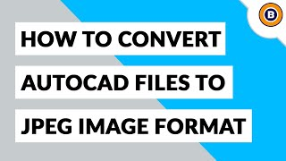 How to Convert AutoCAD DWG to JPG High Resolution