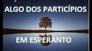 NOÇÃO SUPERFICIAL SOBRE OS PARTICÍPIOS EM ESPERANTO