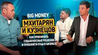 Мхитарян и Кузнецов. Как принимать судьбоносные решения и превзойти отца в бизнесе  | Big Money #13