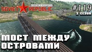 Мост между островами | Workers \u0026 Resources: Soviet Republic #119