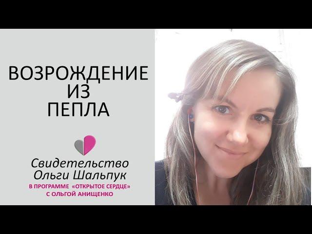 ВОЗРОЖДЕНИЕ ИЗ ПЕПЛА - Свидетельство Ольги Шальпук
