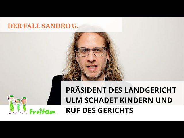 Fall Sandro G.: Präsident des Landgericht Ulm schadet Kindern und Ruf des Gerichts mit Strafantrag