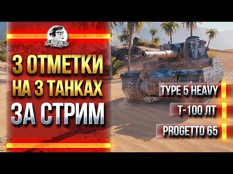 3 ОТМЕТКИ на 3 ТАНКАХ ЗА СТРИМ! Type 5 Heavy, Т-100 ЛТ, Progetto 65