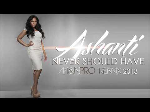 Ashanti - Never Should Have (M&N PRO REMIX) [2013]