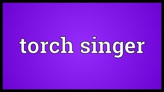 Torch singer Meaning