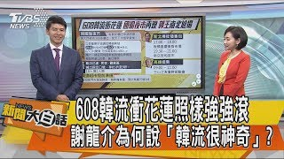 【新聞大白話】608韓流衝花蓮照樣強強滾 謝龍介為何說「韓流很神奇」?