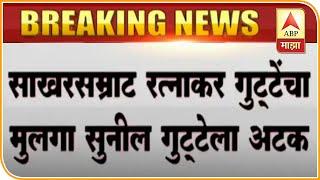 Sunil Gutte Arrested   साखरसम्राट रत्नाकर गुट्टेंचा मुलगा सुनील गुट्टेला अटक   ABP Majha