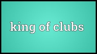 King of clubs Meaning