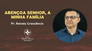 Culto de Adoração | Abençoa Senhor a minha família | Pr. Renato Crescêncio